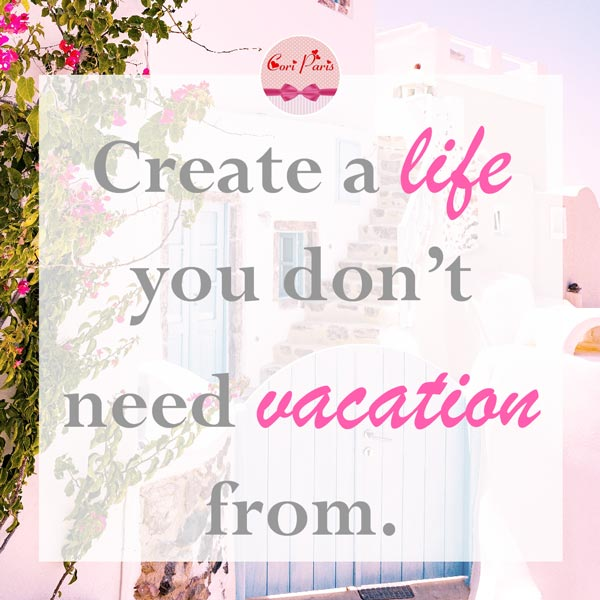 Motivational quote - Create a life you don't need vacation from.